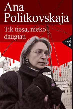 Ana Politkovskaja. Tik tiesa, nieko daugiau