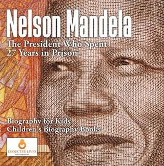 Nelson Mandela : The President Who Spent 27 Years in Prison - Biography for Kids | Children's Biography Books