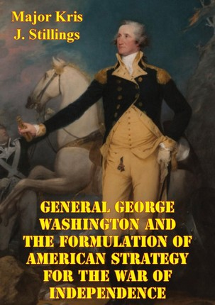 General George Washington And The Formulation Of American Strategy For The War Of Independence
