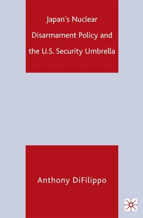 Japan's Nuclear Disarmament Policy and the U.S. Security Umbrella
