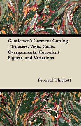 Gentlemen's Garment Cutting - Trousers, Vests, Coats, Overgarments, Corpulent Figures, and Variations