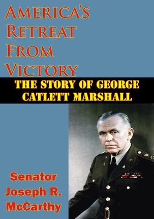 America's Retreat From Victory: The Story Of George Catlett Marshall