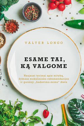 """ESAME TAI, KĄ VALGOME: naujausi tyrimai apie mitybą, žymaus mokslininko rekomendacijos ir garsioji """"badavimo-mimo"""" dieta"""