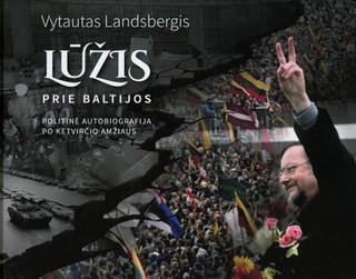 LŪŽIS PRIE BALTIJOS: politinė autobiografija po ketvirčio amžiaus