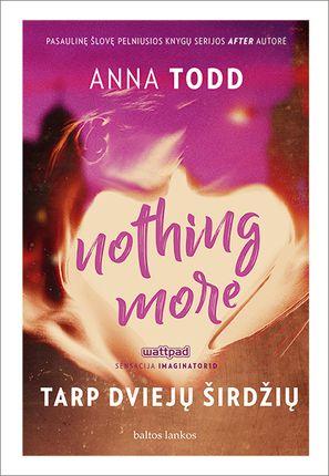 NOTHING MORE. TARP DVIEJŲ ŠIRDŽIŲ: pasaulinę šlovę pelniusios knygų serijos AFTER autorės Annos Todd seksualus, jausmingas ir įtraukiantis romanas apie Hardino įbrolį Lendoną