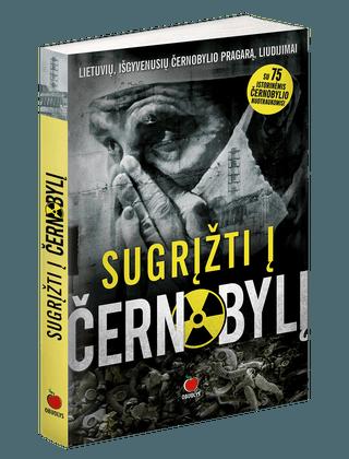 SUGRĮŽTI Į ČERNOBYLĮ: lietuvių, išgyvenusių Černobylio pragarą, liudijimai