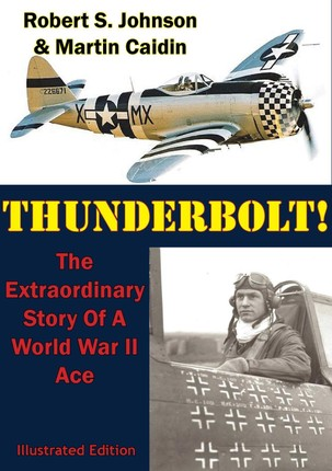 Thunderbolt!: The Extraordinary Story Of A World War II Ace [Illustrated Edition]