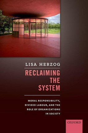 Reclaiming the System: Moral Responsibility, Divided Labour, and the Role of Organizations in Society