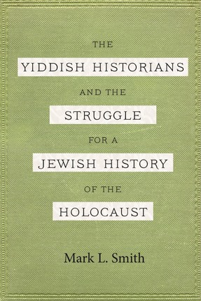 Yiddish Historians and the Struggle for a Jewish History of the Holocaust