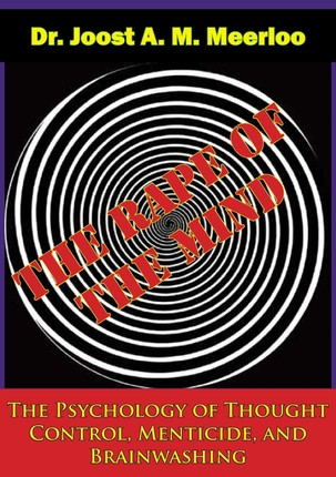 Rape of the Mind: The Psychology of Thought Control, Menticide, and Brainwashing