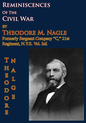 Reminiscences Of The Civil War by Theodore M. Nagle, formerly sergeant Company &quote;C,&quote; 21st Regiment, N.Y.S. Vol. Inf.