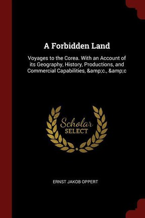 A Forbidden Land: Voyages to the Corea. with an Account of Its Geography, History, Productions, and Commercial Capabilities, &c., &c