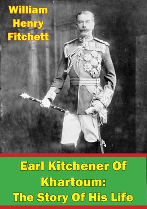 Earl Kitchener Of Khartoum: The Story Of His Life [Illustrated Edition]