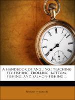 A handbook of angling : teaching fly-fishing, trolling, bottom-fishing, and salmon-fishing ...