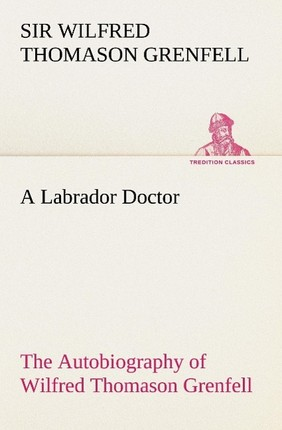 A Labrador Doctor The Autobiography of Wilfred Thomason Grenfell
