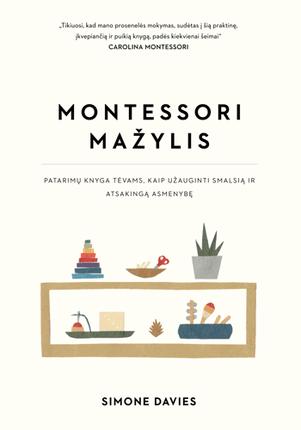 Montessori mažylis. Patarimų knyga tėvams, kaip užauginti smalsią ir atsakingą asmenybę