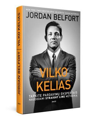 """VILKO KELIAS: tapkite pardavimų ekspertais, naudodami """"straight line"""" metodiką. Genialiojo Volstryto vilko Jordano Belforto įtikinimo menas, kuris padės siekti aukščiausių rezultatų tiek versle, tiek asmeniniame gyvenime"""